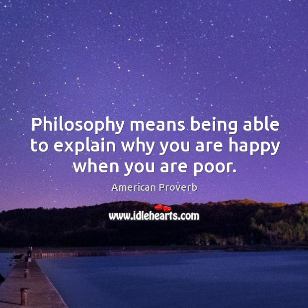 Philosophy means being able to explain why you are happy when you are poor. American Proverbs Image