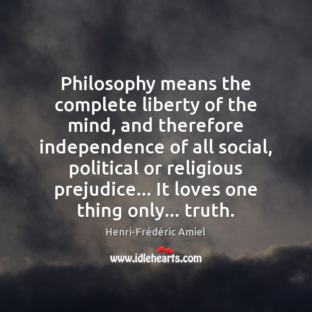 Philosophy means the complete liberty of the mind, and therefore independence of Henri-Frédéric Amiel Picture Quote