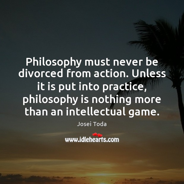 Image, Philosophy must never be divorced from action. Unless it is put into