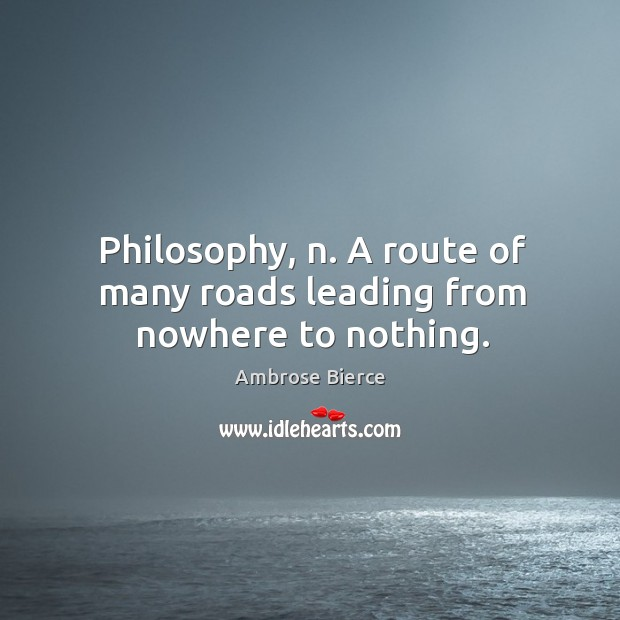 Philosophy, n. A route of many roads leading from nowhere to nothing. Image
