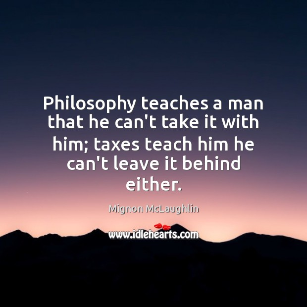Philosophy teaches a man that he can't take it with him; taxes Mignon McLaughlin Picture Quote