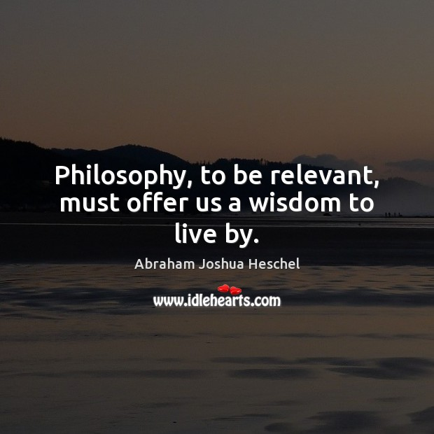 Philosophy, to be relevant, must offer us a wisdom to live by. Abraham Joshua Heschel Picture Quote