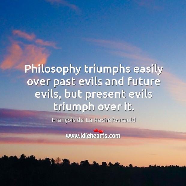 Image, Philosophy triumphs easily over past evils and future evils, but present evils