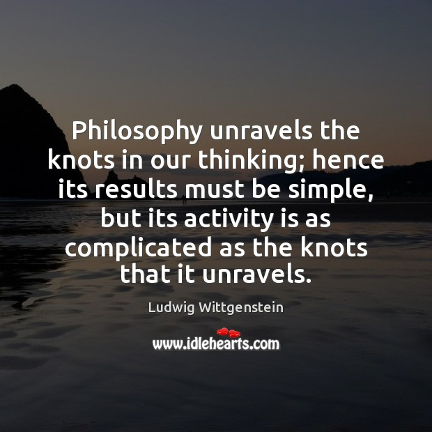 Image, Philosophy unravels the knots in our thinking; hence its results must be