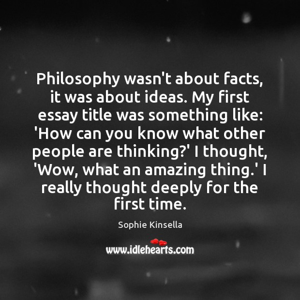 Philosophy wasn't about facts, it was about ideas. My first essay title Sophie Kinsella Picture Quote