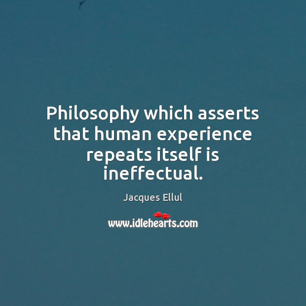 Philosophy which asserts that human experience repeats itself is ineffectual. Jacques Ellul Picture Quote