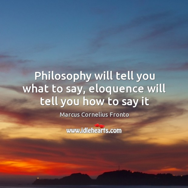 Philosophy will tell you what to say, eloquence will tell you how to say it Image