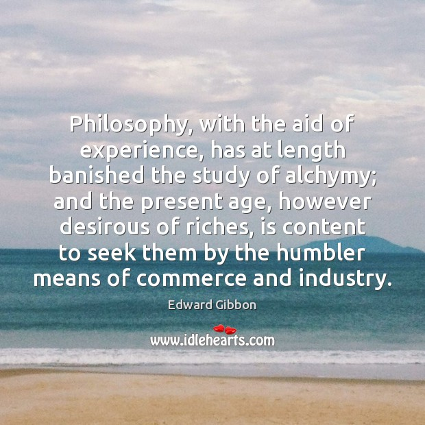 Philosophy, with the aid of experience, has at length banished the study Edward Gibbon Picture Quote