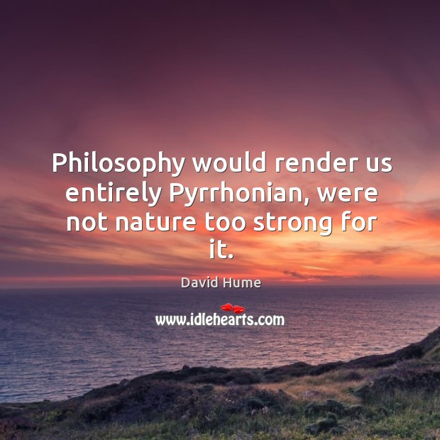 Philosophy would render us entirely Pyrrhonian, were not nature too strong for it. David Hume Picture Quote