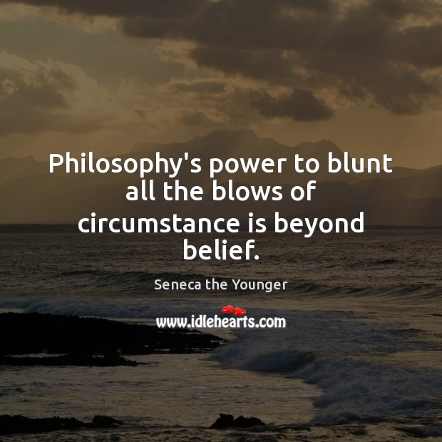 Philosophy's power to blunt all the blows of circumstance is beyond belief. Seneca the Younger Picture Quote