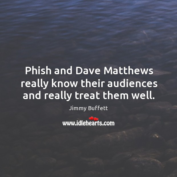 Phish and dave matthews really know their audiences and really treat them well. Image