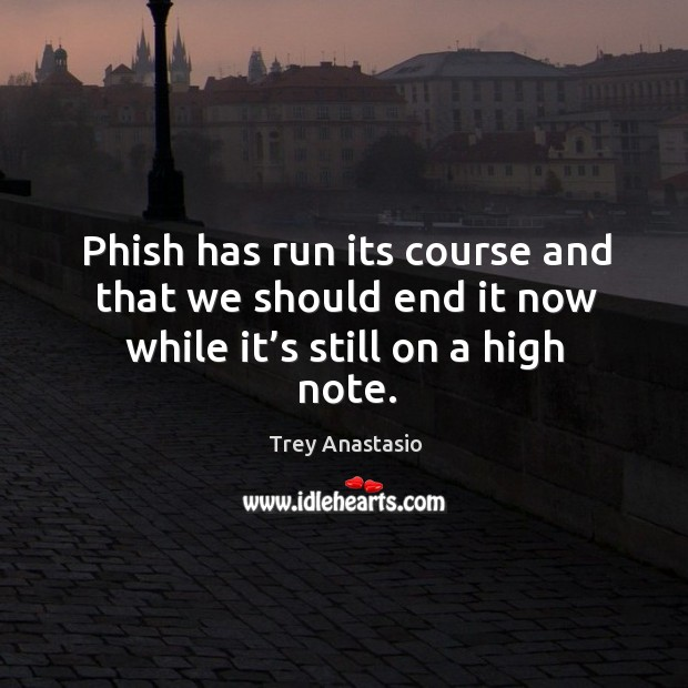 Phish has run its course and that we should end it now while it's still on a high note. Image