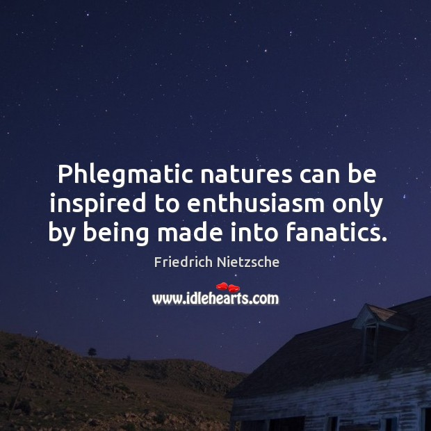 Image, Phlegmatic natures can be inspired to enthusiasm only by being made into fanatics.