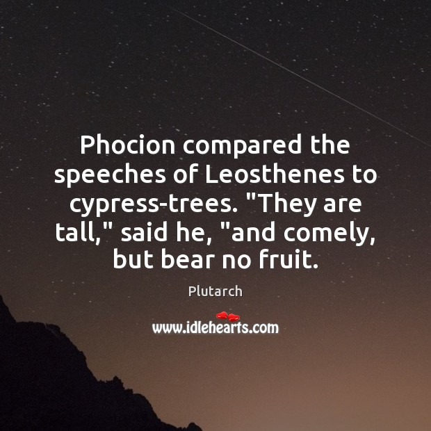 """Phocion compared the speeches of Leosthenes to cypress-trees. """"They are tall,"""" said Image"""