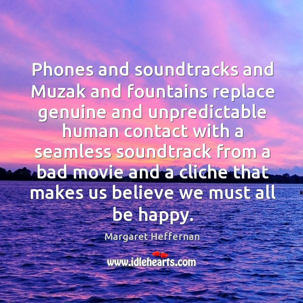 Phones and soundtracks and Muzak and fountains replace genuine and unpredictable human Margaret Heffernan Picture Quote