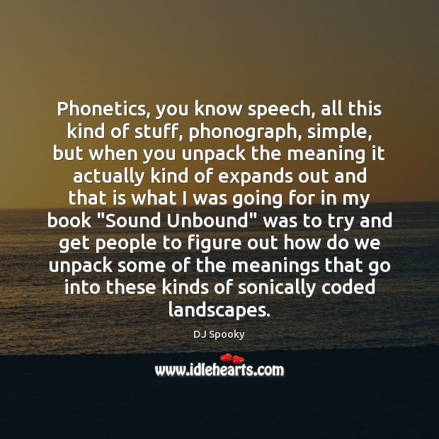 Phonetics, you know speech, all this kind of stuff, phonograph, simple, but DJ Spooky Picture Quote