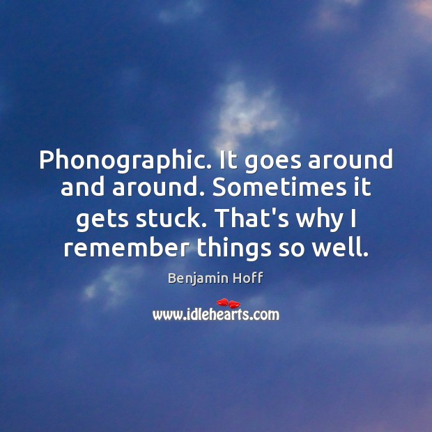Phonographic. It goes around and around. Sometimes it gets stuck. That's why Image