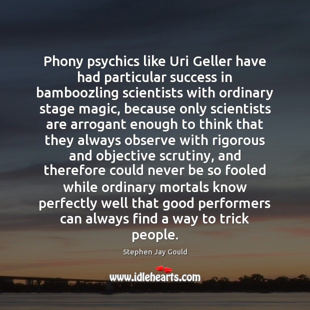 Phony psychics like Uri Geller have had particular success in bamboozling scientists Stephen Jay Gould Picture Quote