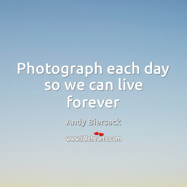 Photograph each day so we can live forever Image