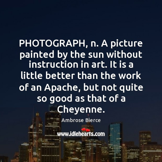 Image, PHOTOGRAPH, n. A picture painted by the sun without instruction in art.