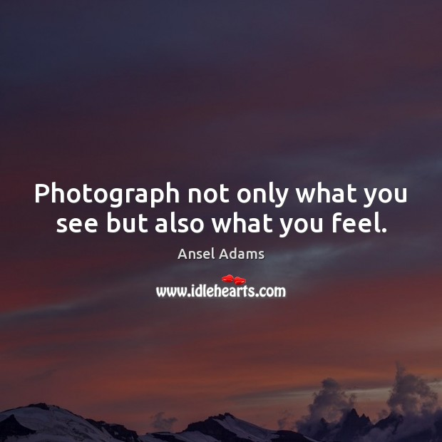 Image, Photograph not only what you see but also what you feel.
