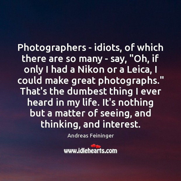 """Photographers – idiots, of which there are so many – say, """"Oh, Andreas Feininger Picture Quote"""
