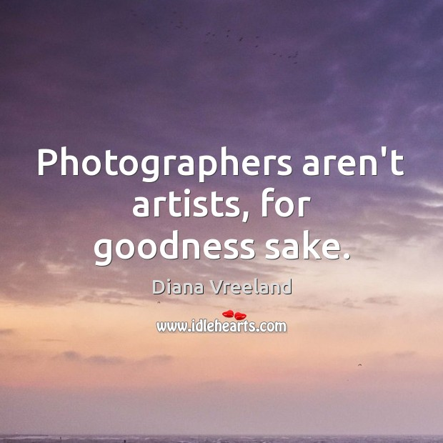Photographers aren't artists, for goodness sake. Diana Vreeland Picture Quote