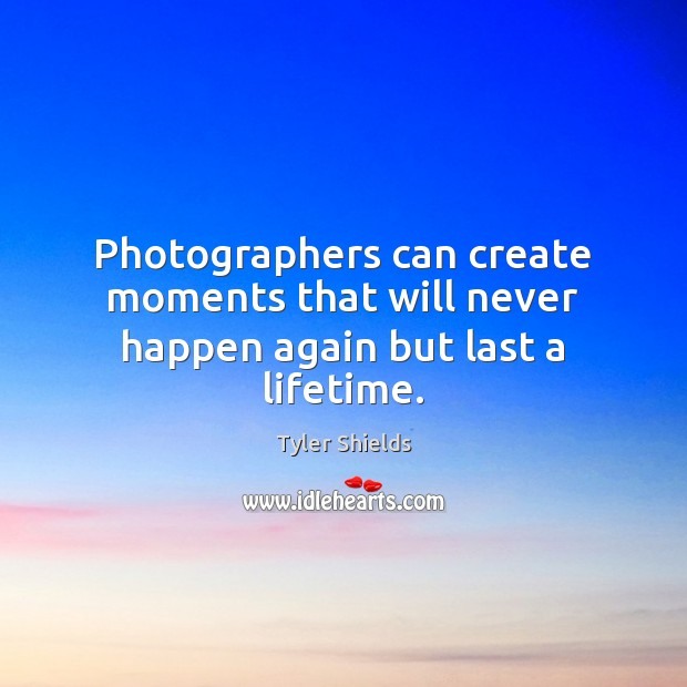 Photographers can create moments that will never happen again but last a lifetime. Image