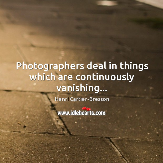 Image, Photographers deal in things which are continuously vanishing…
