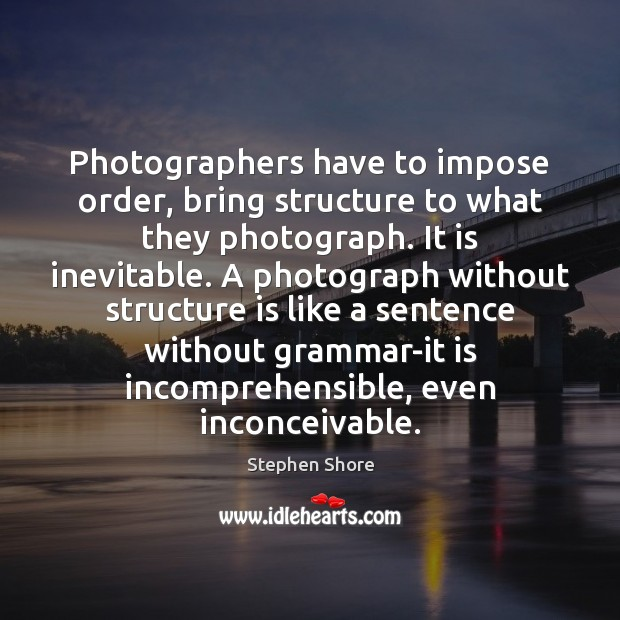 Photographers have to impose order, bring structure to what they photograph. It Image
