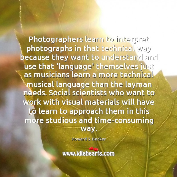 Photographers learn to interpret photographs in that technical way because they want Image