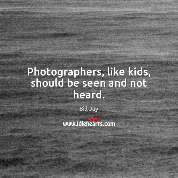 Image, Photographers, like kids, should be seen and not heard.
