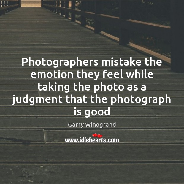 Photographers mistake the emotion they feel while taking the photo as a Image