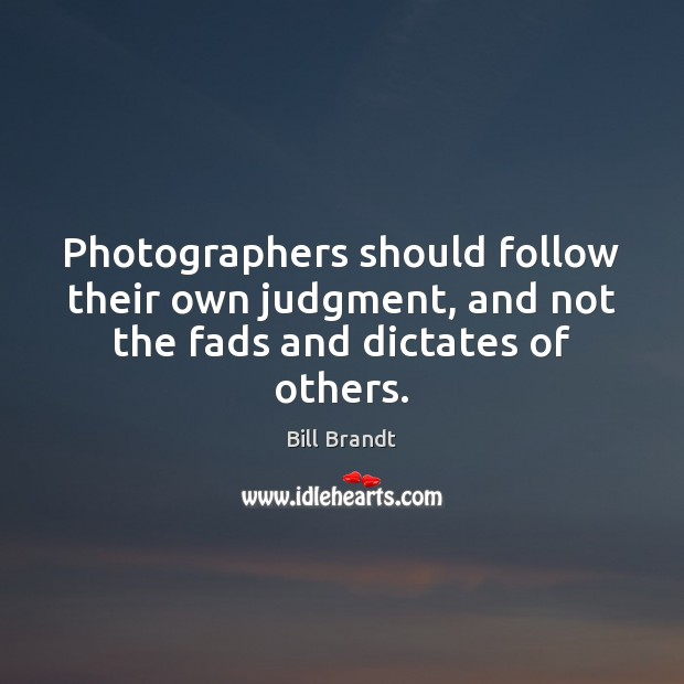 Image, Photographers should follow their own judgment, and not the fads and dictates of others.