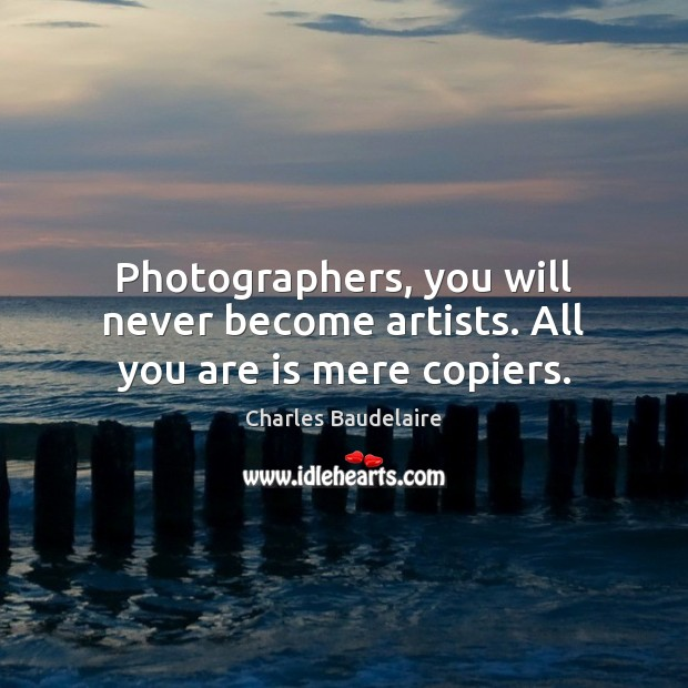 Photographers, you will never become artists. All you are is mere copiers. Charles Baudelaire Picture Quote