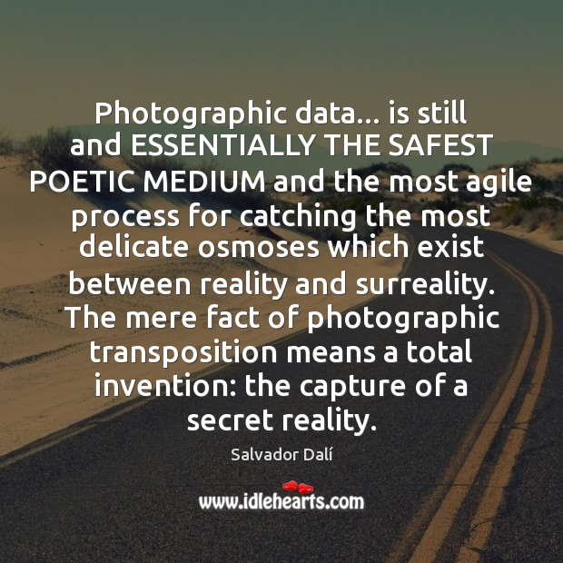Image, Photographic data… is still and ESSENTIALLY THE SAFEST POETIC MEDIUM and the