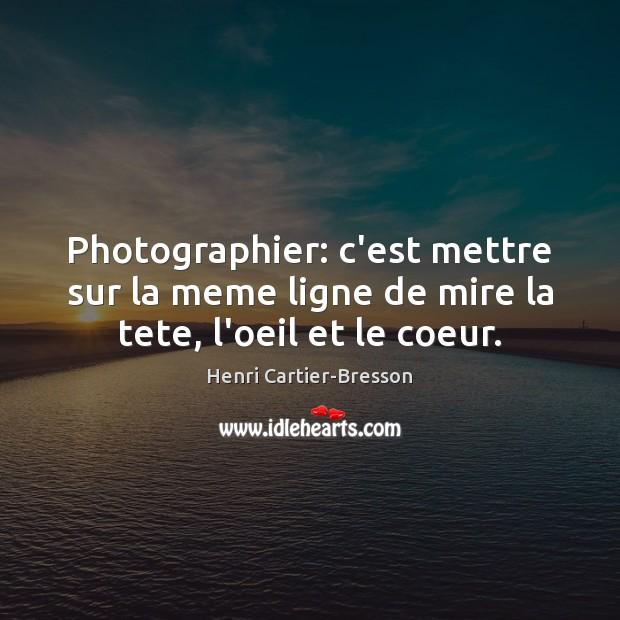 Image, Photographier: c'est mettre sur la meme ligne de mire la tete, l'oeil et le coeur.