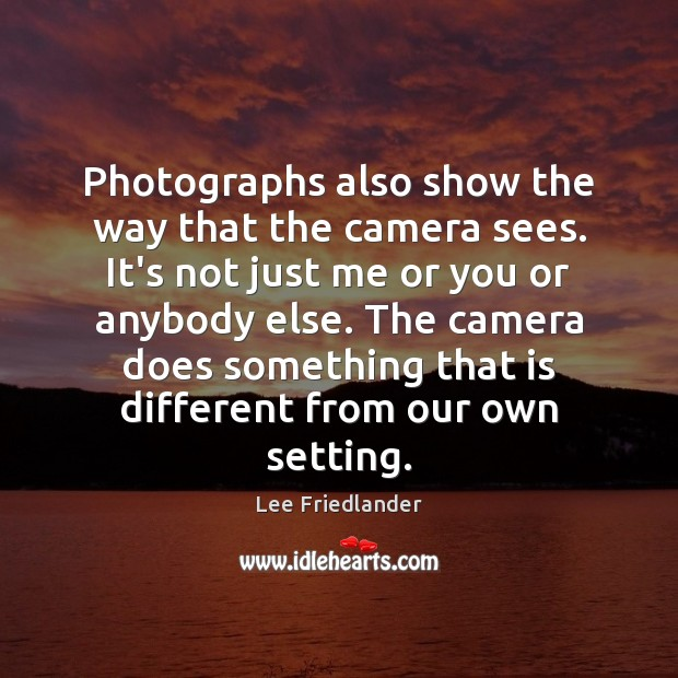 Photographs also show the way that the camera sees. It's not just Image