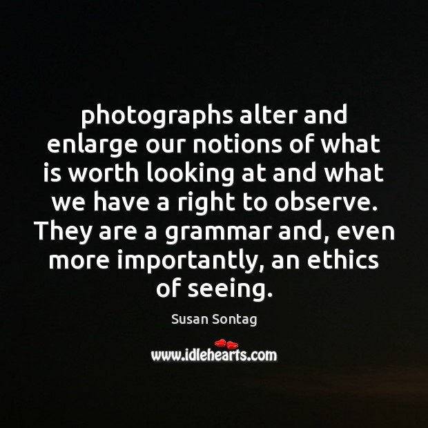Photographs alter and enlarge our notions of what is worth looking at Susan Sontag Picture Quote