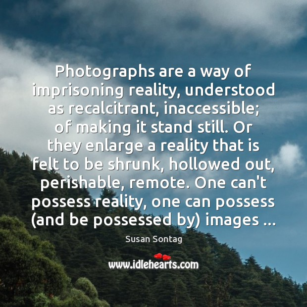 Photographs are a way of imprisoning reality, understood as recalcitrant, inaccessible; of Susan Sontag Picture Quote
