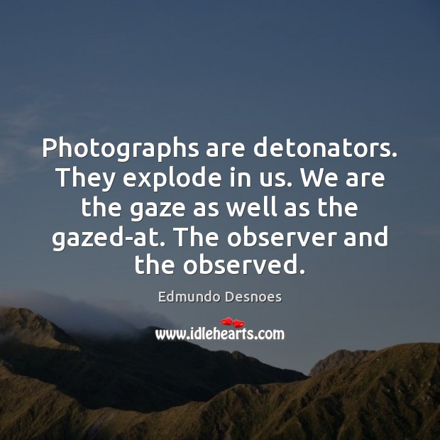 Photographs are detonators. They explode in us. We are the gaze as Image
