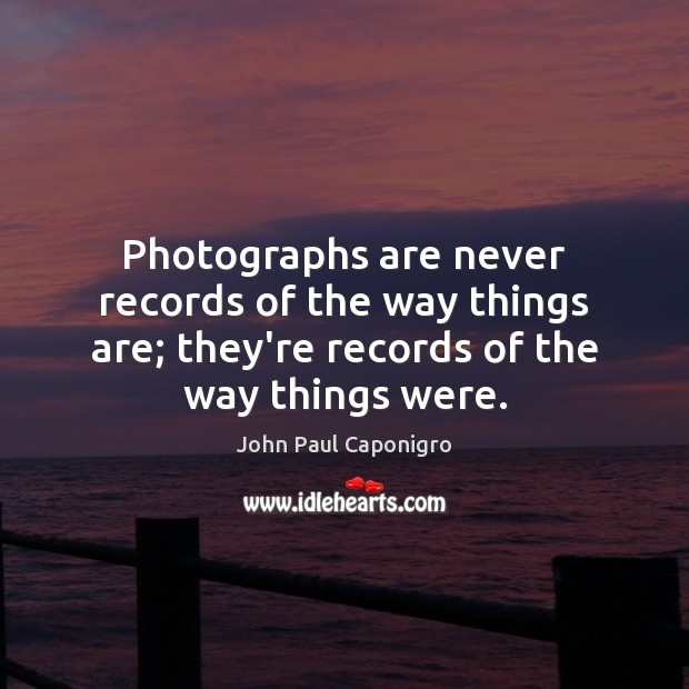Photographs are never records of the way things are; they're records of Image