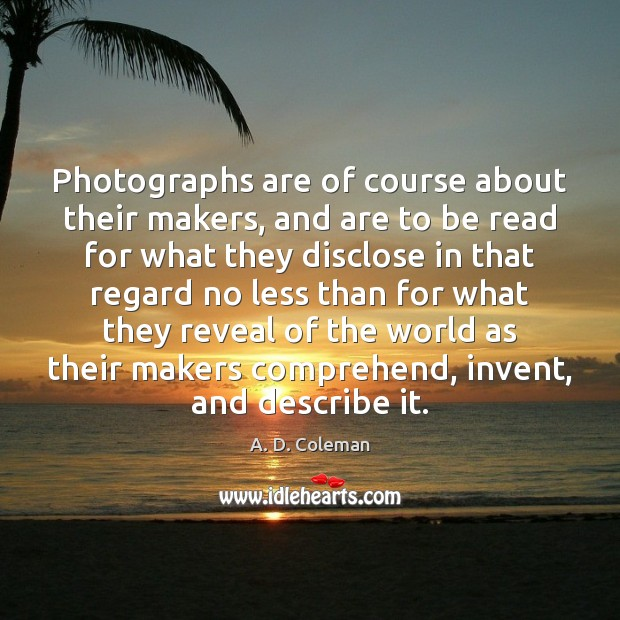 Image, Photographs are of course about their makers, and are to be read