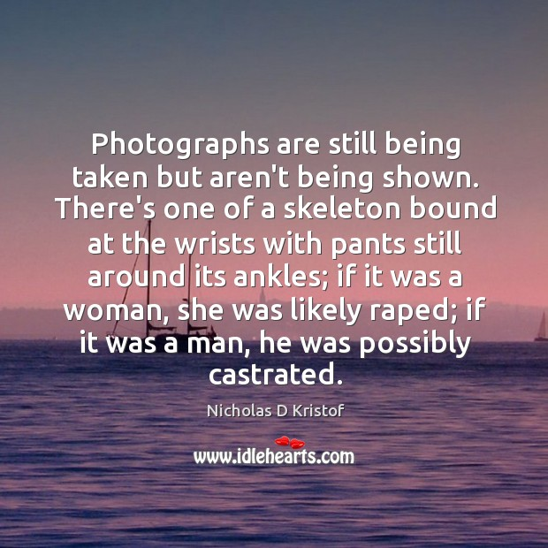 Photographs are still being taken but aren't being shown. There's one of Nicholas D Kristof Picture Quote