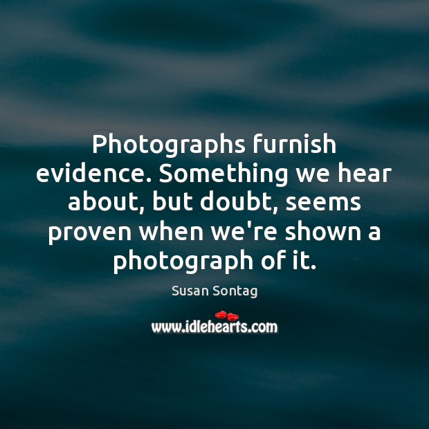 Photographs furnish evidence. Something we hear about, but doubt, seems proven when Susan Sontag Picture Quote