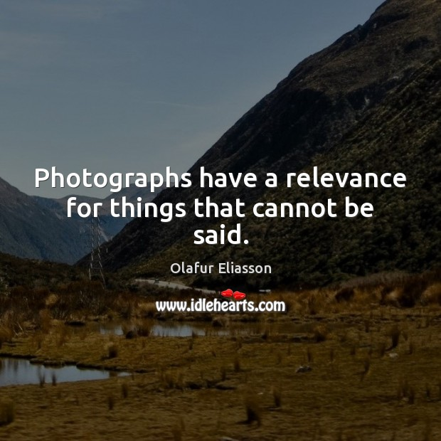 Photographs have a relevance for things that cannot be said. Image
