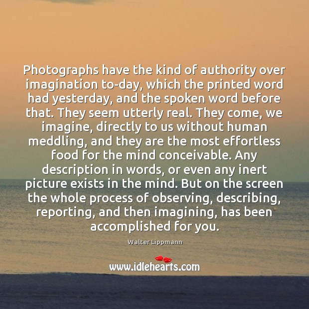 Photographs have the kind of authority over imagination to-day, which the printed Walter Lippmann Picture Quote