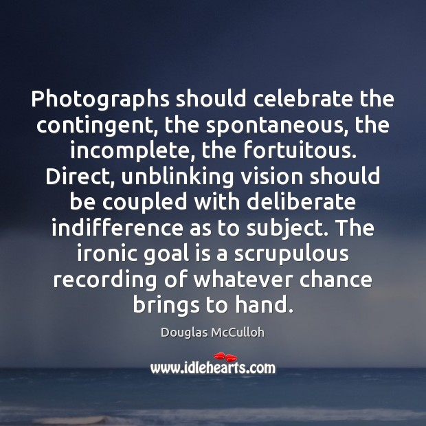 Image, Photographs should celebrate the contingent, the spontaneous, the incomplete, the fortuitous. Direct,