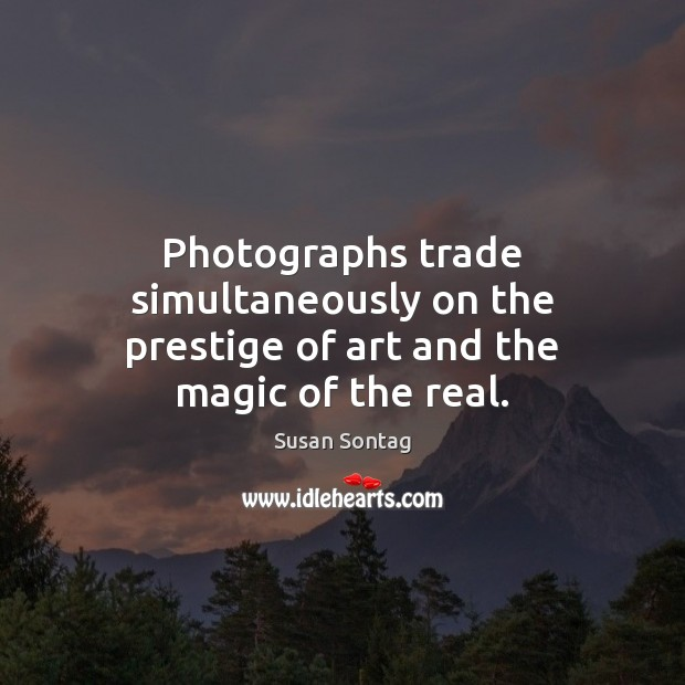 Photographs trade simultaneously on the prestige of art and the magic of the real. Susan Sontag Picture Quote