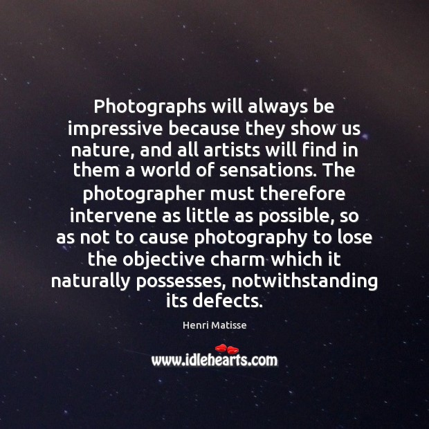 Photographs will always be impressive because they show us nature, and all Henri Matisse Picture Quote